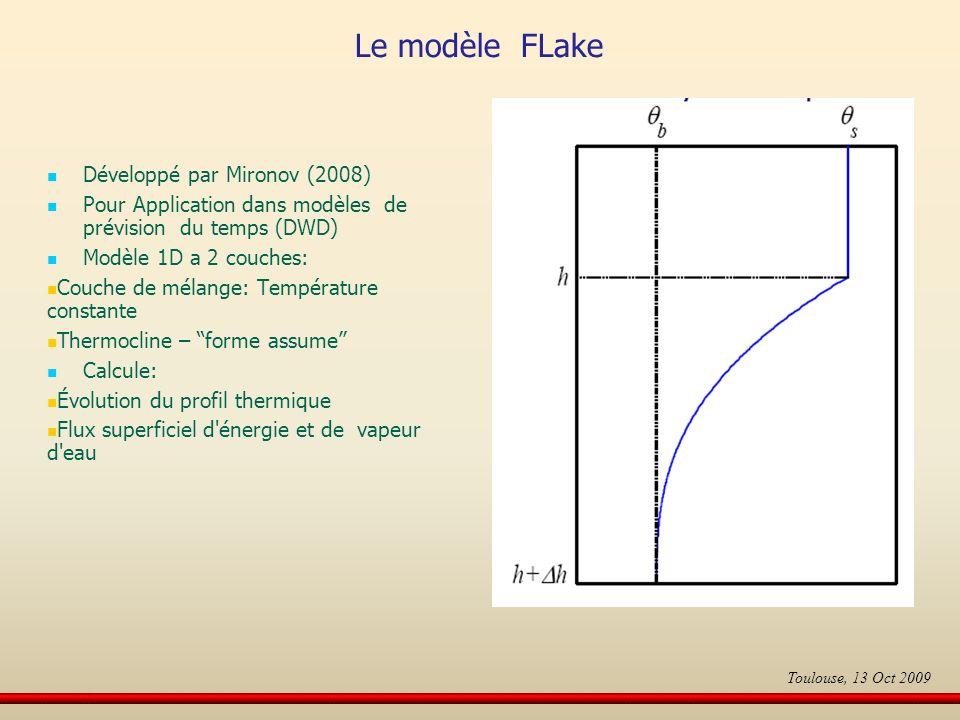 Le modèle FLake Développé par Mironov (2008) Pour Application dans modèles de prévision du temps (DWD) Modèle 1D a 2 couches: Couche de mélange: Température constante Thermocline – forme assume Calcule: Évolution du profil thermique Flux superficiel d énergie et de vapeur d eau Toulouse, 13 Oct 2009