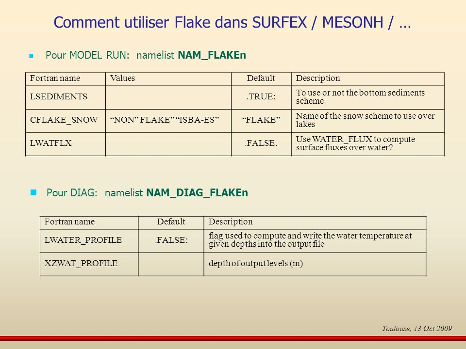 Pour MODEL RUN: namelist NAM_FLAKEn Fortran nameValuesDefaultDescription LSEDIMENTS.TRUE: To use or not the bottom sediments scheme CFLAKE_SNOWNON FLAKE ISBA-ESFLAKE Name of the snow scheme to use over lakes LWATFLX.FALSE.