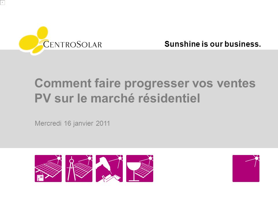 Sunshine is our business. Comment faire progresser vos ventes PV sur le marché résidentiel Mercredi 16 janvier 2011