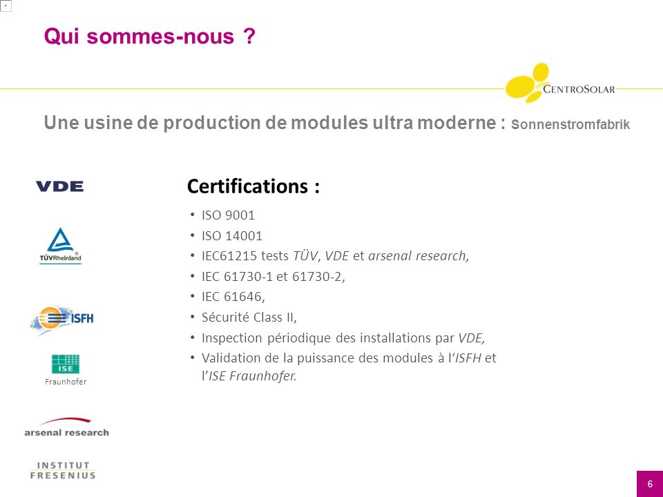 Qui sommes-nous ? 6 Une usine de production de modules ultra moderne : Sonnenstromfabrik ISO 9001 ISO 14001 IEC61215 tests TÜV, VDE et arsenal researc