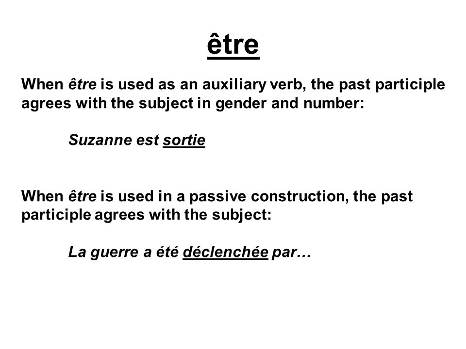 être When être is used as an auxiliary verb, the past participle agrees with the subject in gender and number: Suzanne est sortie When être is used in a passive construction, the past participle agrees with the subject: La guerre a été déclenchée par…