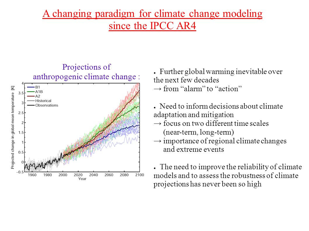 A changing paradigm for climate change modeling since the IPCC AR4 Further global warming inevitable over the next few decades from alarm to action Need to inform decisions about climate adaptation and mitigation focus on two different time scales (near-term, long-term) importance of regional climate changes and extreme events The need to improve the reliability of climate models and to assess the robustness of climate projections has never been so high Projections of anthropogenic climate change :