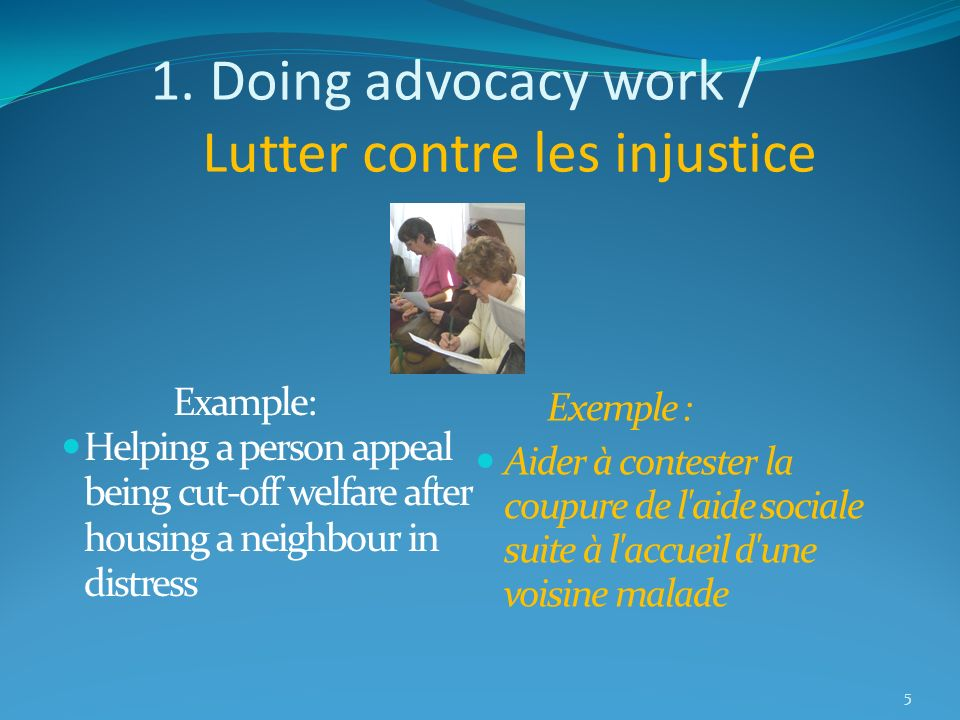 1. Doing advocacy work / Lutter contre les injustice Example: Helping a person appeal being cut-off welfare after housing a neighbour in distress Exem