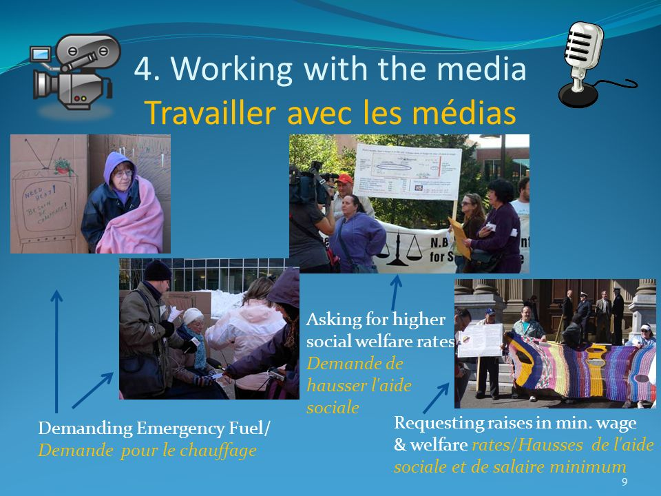 4. Working with the media Travailler avec les médias 9 Demanding Emergency Fuel/ Demande pour le chauffage Asking for higher social welfare rates Dema