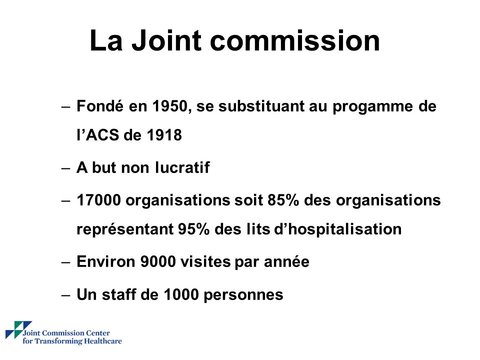 La Joint commission –Fondé en 1950, se substituant au progamme de lACS de 1918 –A but non lucratif –17000 organisations soit 85% des organisations représentant 95% des lits dhospitalisation –Environ 9000 visites par année –Un staff de 1000 personnes