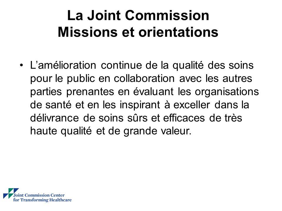 La Joint Commission Missions et orientations Lamélioration continue de la qualité des soins pour le public en collaboration avec les autres parties prenantes en évaluant les organisations de santé et en les inspirant à exceller dans la délivrance de soins sûrs et efficaces de très haute qualité et de grande valeur.