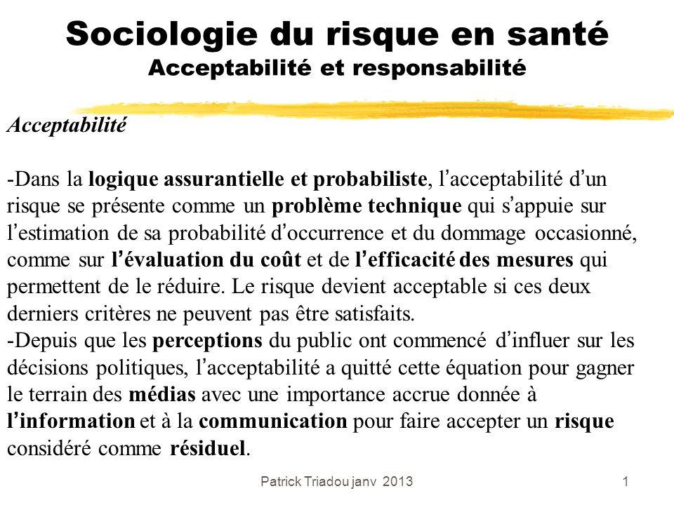 Patrick Triadou janv 20131 Sociologie du risque en santé Acceptabilité et responsabilité Acceptabilité -Dans la logique assurantielle et probabiliste,