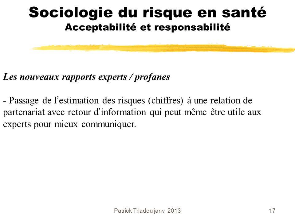 Patrick Triadou janv 201317 Sociologie du risque en santé Acceptabilité et responsabilité Les nouveaux rapports experts / profanes - Passage de lestim