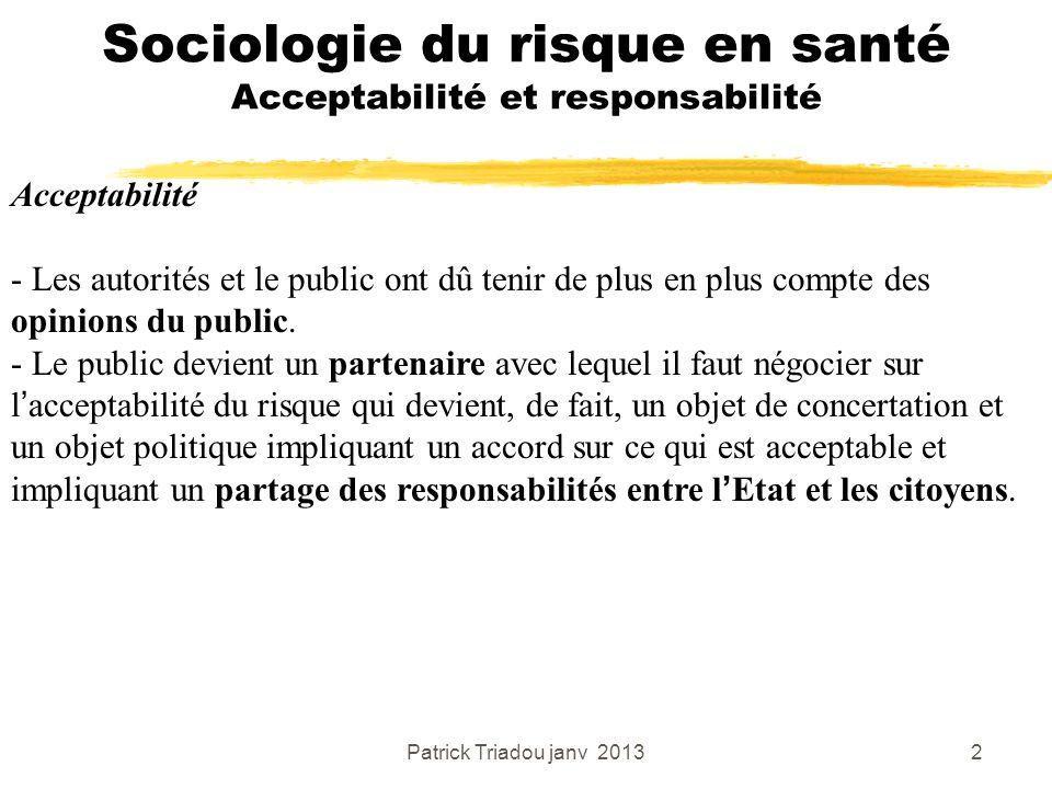 Patrick Triadou janv 20132 Sociologie du risque en santé Acceptabilité et responsabilité Acceptabilité - Les autorités et le public ont dû tenir de pl