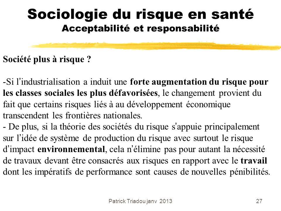 Patrick Triadou janv 201327 Sociologie du risque en santé Acceptabilité et responsabilité Société plus à risque ? -Si lindustrialisation a induit une