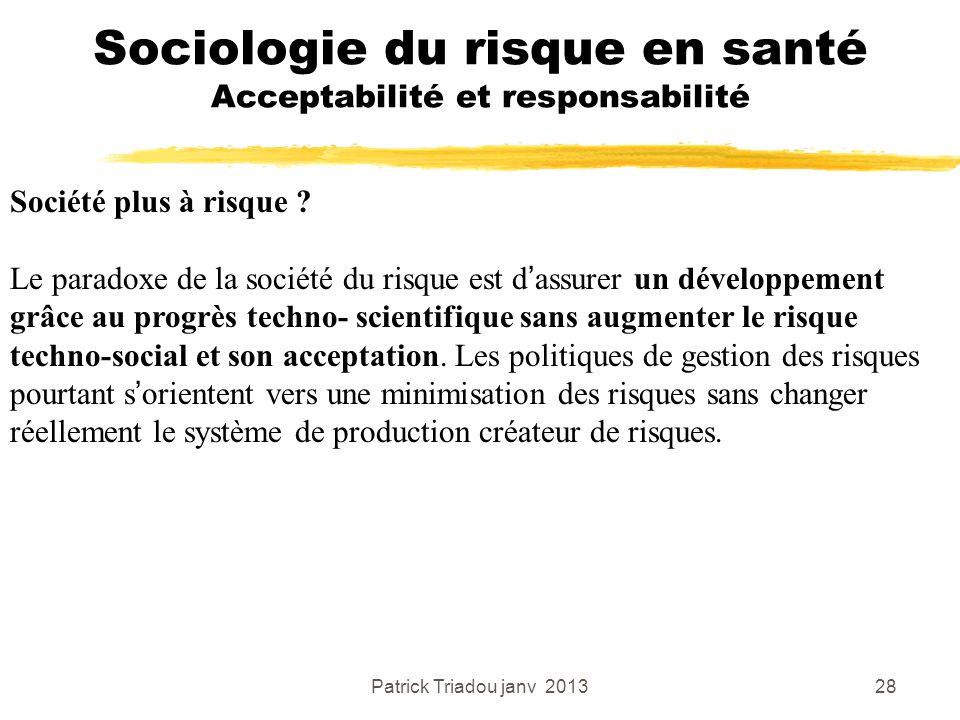 Patrick Triadou janv 201328 Sociologie du risque en santé Acceptabilité et responsabilité Société plus à risque ? Le paradoxe de la société du risque