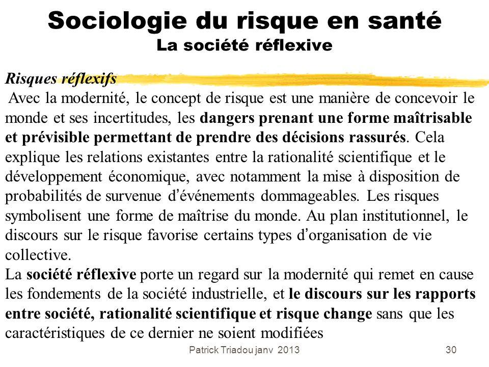 Patrick Triadou janv 201330 Sociologie du risque en santé La société réflexive Risques réflexifs Avec la modernité, le concept de risque est une maniè