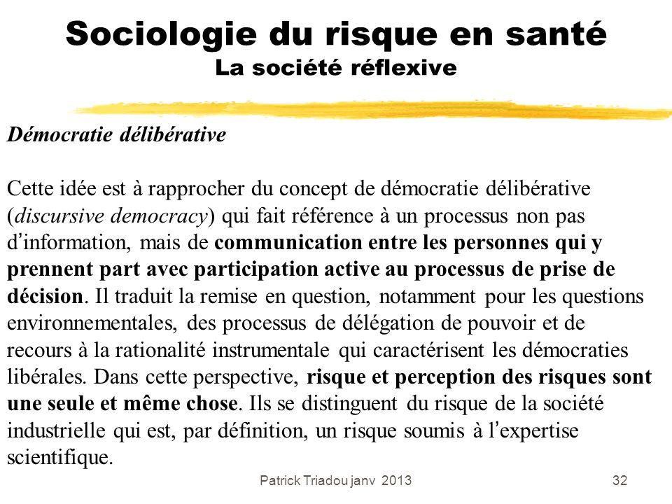 Patrick Triadou janv 201332 Sociologie du risque en santé La société réflexive Démocratie délibérative Cette idée est à rapprocher du concept de démoc