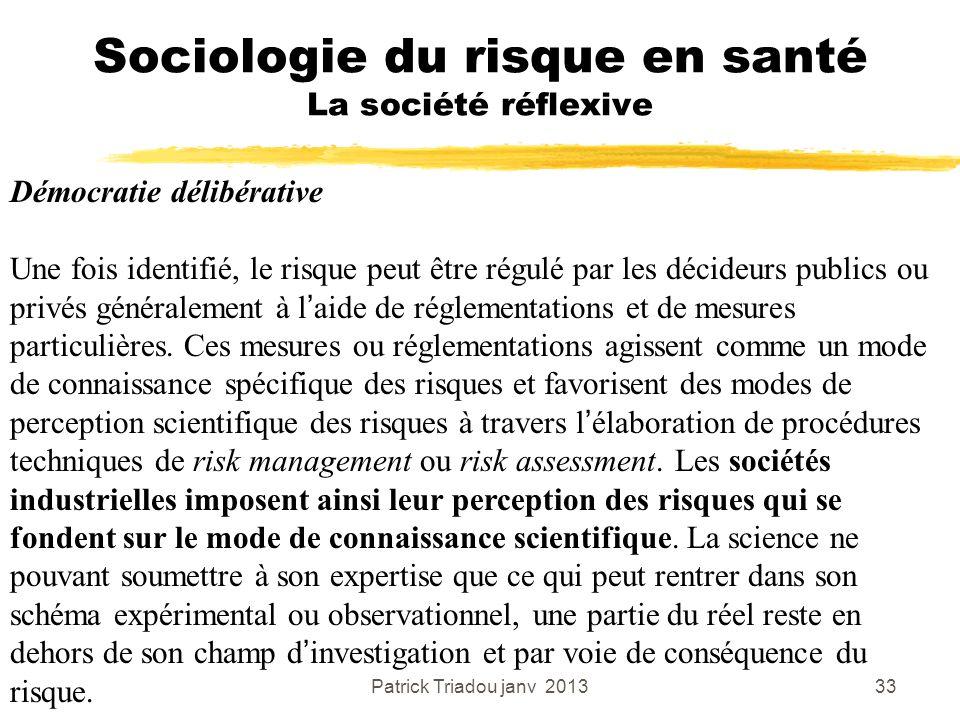 Patrick Triadou janv 201333 Sociologie du risque en santé La société réflexive Démocratie délibérative Une fois identifié, le risque peut être régulé