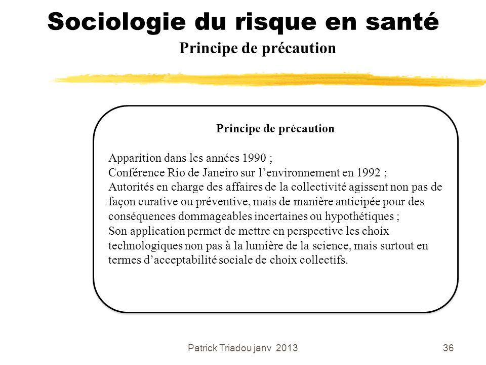 Patrick Triadou janv 201336 Sociologie du risque en santé Principe de précaution Apparition dans les années 1990 ; Conférence Rio de Janeiro sur lenvi