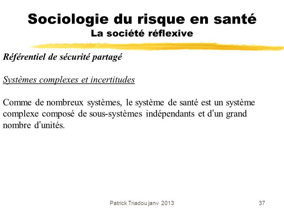 Patrick Triadou janv 201337 Sociologie du risque en santé La société réflexive Référentiel de sécurité partagé Systèmes complexes et incertitudes Comm