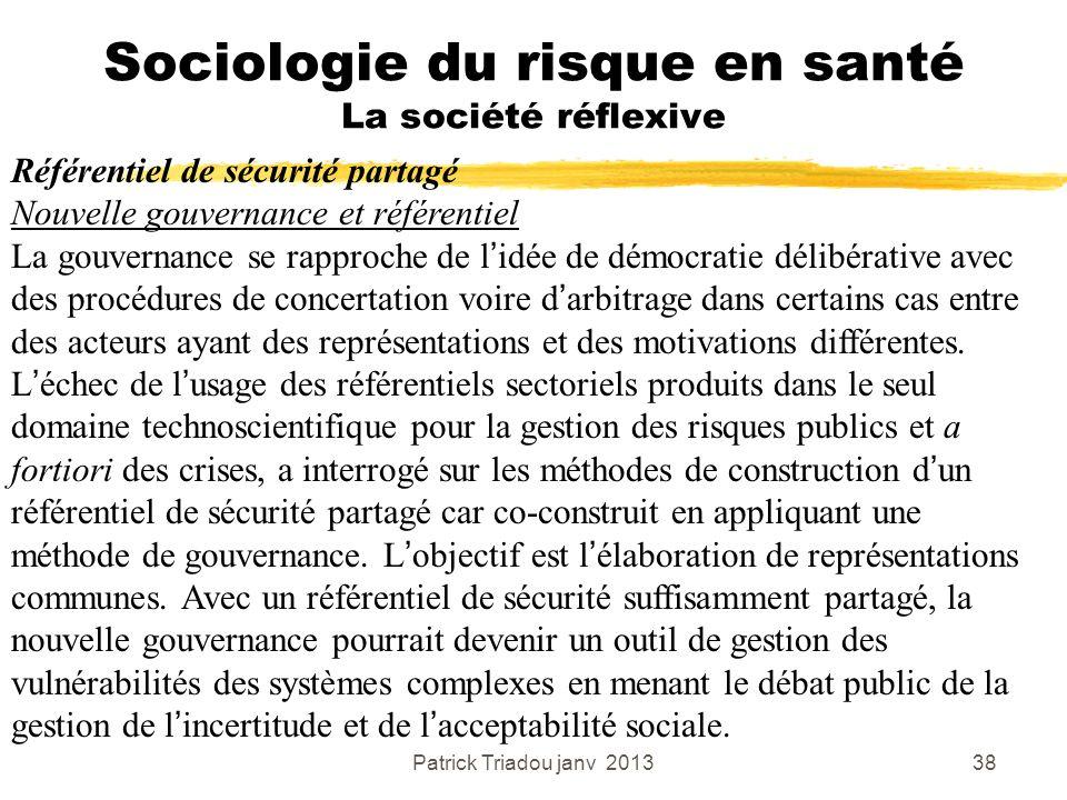 Patrick Triadou janv 201338 Sociologie du risque en santé La société réflexive Référentiel de sécurité partagé Nouvelle gouvernance et référentiel La
