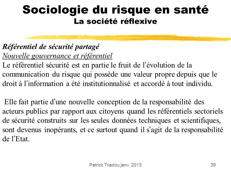 Patrick Triadou janv 201339 Sociologie du risque en santé La société réflexive Référentiel de sécurité partagé Nouvelle gouvernance et référentiel Le