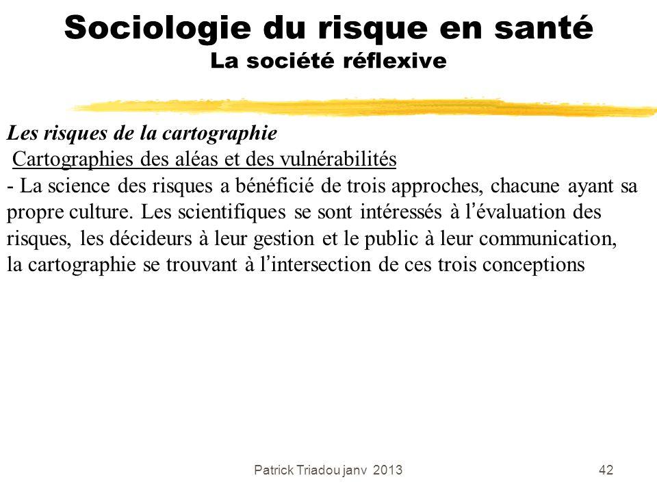 Patrick Triadou janv 201342 Sociologie du risque en santé La société réflexive Les risques de la cartographie Cartographies des aléas et des vulnérabi