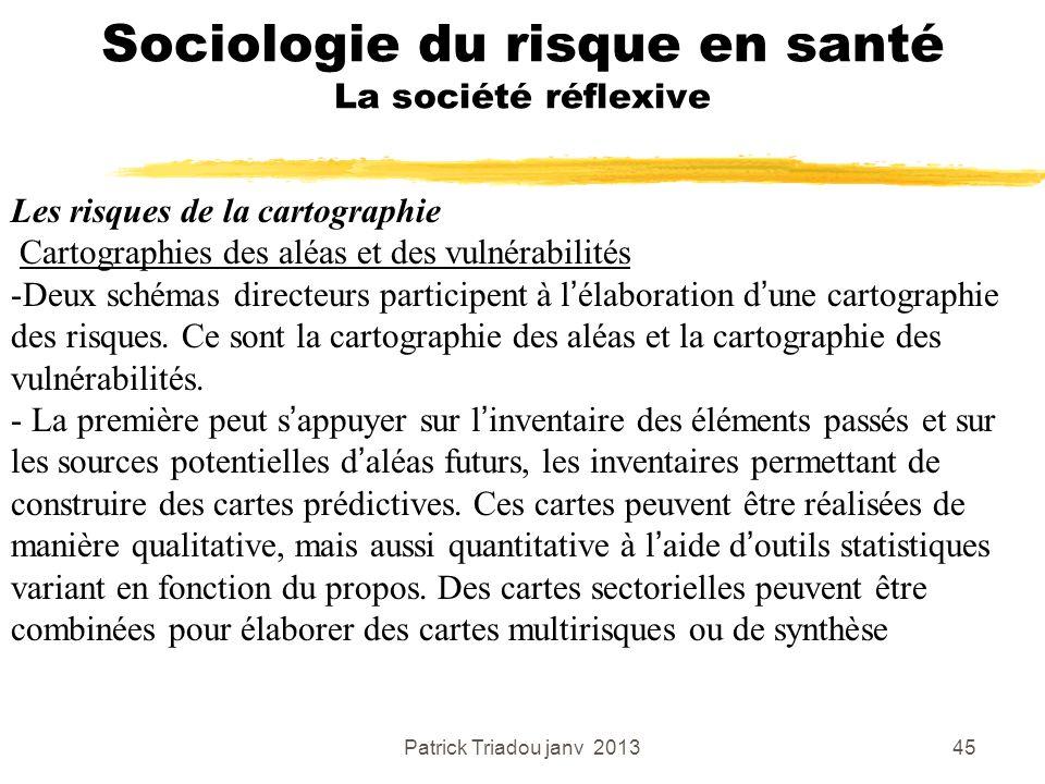 Patrick Triadou janv 201345 Sociologie du risque en santé La société réflexive Les risques de la cartographie Cartographies des aléas et des vulnérabi