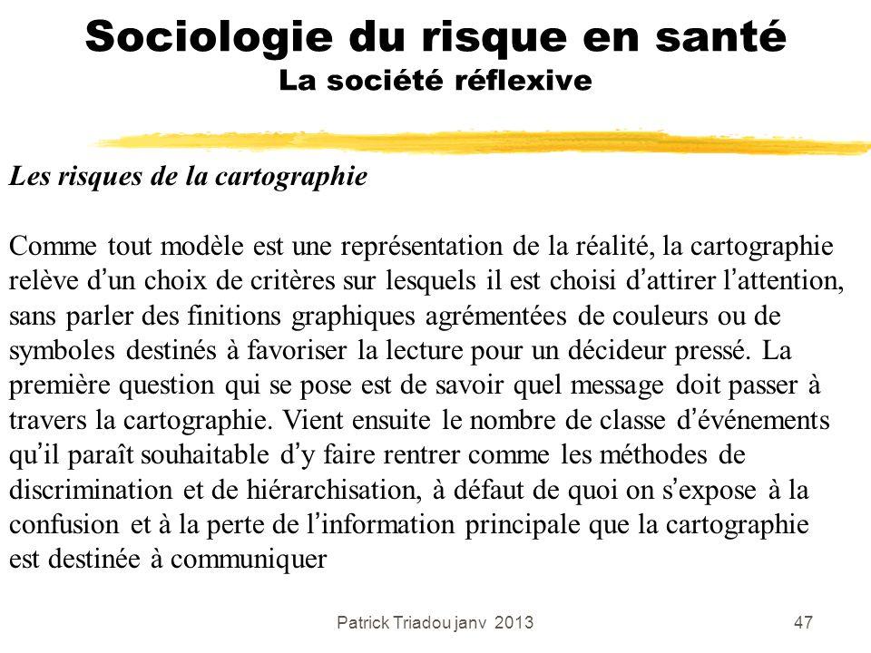 Patrick Triadou janv 201347 Sociologie du risque en santé La société réflexive Les risques de la cartographie Comme tout modèle est une représentation
