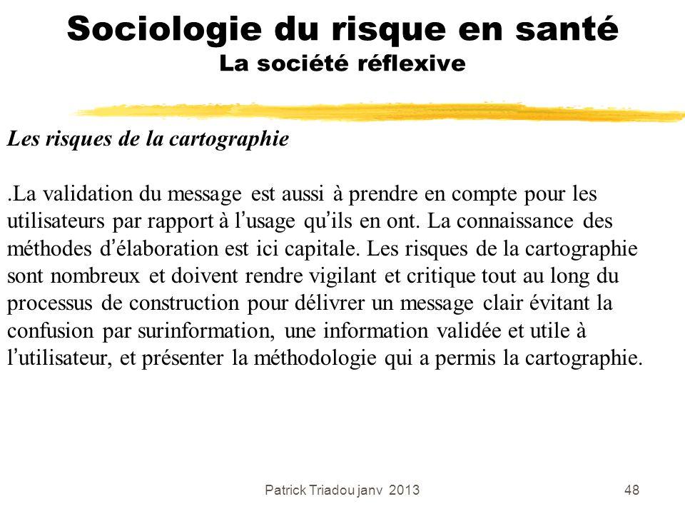 Patrick Triadou janv 201348 Sociologie du risque en santé La société réflexive Les risques de la cartographie.La validation du message est aussi à pre