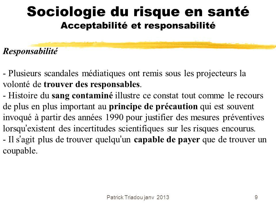 Patrick Triadou janv 20139 Sociologie du risque en santé Acceptabilité et responsabilité Responsabilité - Plusieurs scandales médiatiques ont remis so