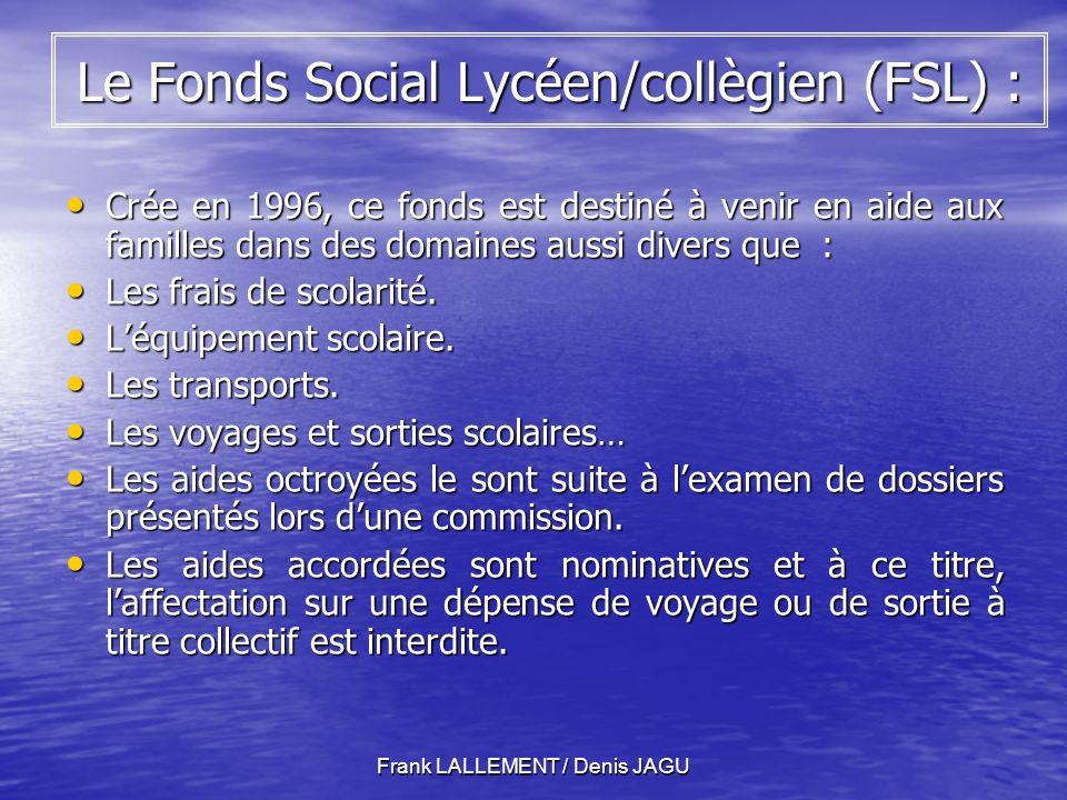 Frank LALLEMENT / Denis JAGU Le Fonds Social Lycéen/collègien (FSL) : Crée en 1996, ce fonds est destiné à venir en aide aux familles dans des domaines aussi divers que : Crée en 1996, ce fonds est destiné à venir en aide aux familles dans des domaines aussi divers que : Les frais de scolarité.
