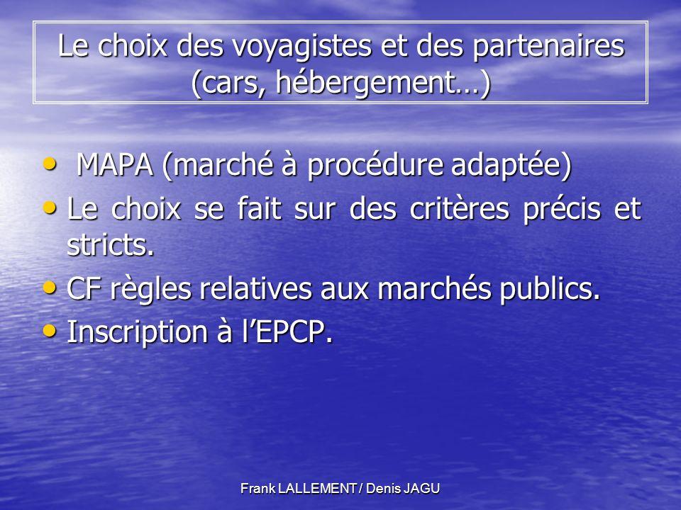 Frank LALLEMENT / Denis JAGU Le choix des voyagistes et des partenaires (cars, hébergement…) MAPA (marché à procédure adaptée) MAPA (marché à procédure adaptée) Le choix se fait sur des critères précis et stricts.