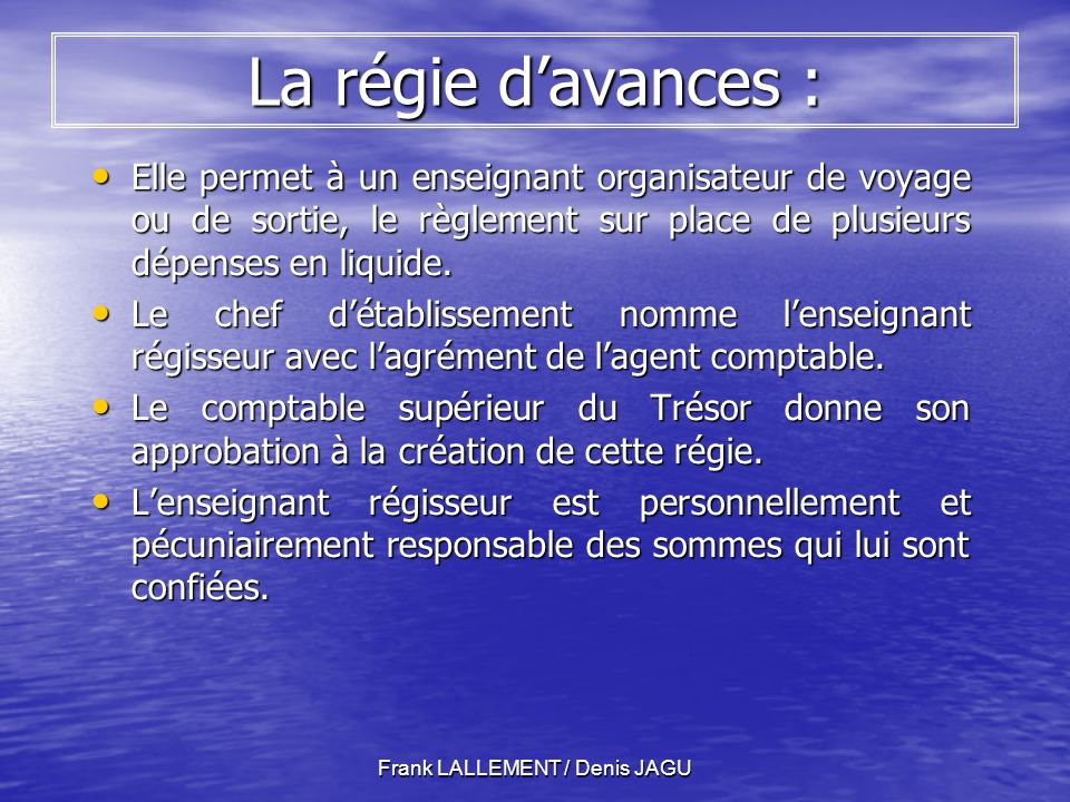Frank LALLEMENT / Denis JAGU La régie davances : Elle permet à un enseignant organisateur de voyage ou de sortie, le règlement sur place de plusieurs dépenses en liquide.