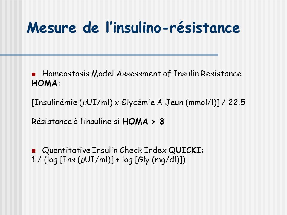 Mesure de linsulino-résistance Homeostasis Model Assessment of Insulin Resistance HOMA: [Insulinémie (µUI/ml) x Glycémie A Jeun (mmol/l)] / 22.5 Résistance à linsuline si HOMA > 3 Quantitative Insulin Check Index QUICKI: 1 / (log [Ins (µUI/ml)] + log [Gly (mg/dl)])