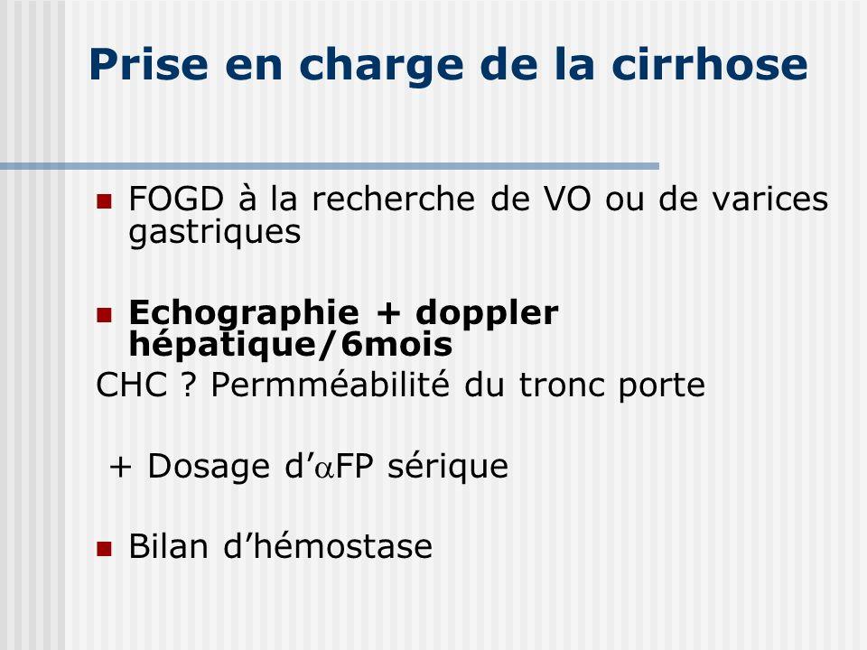 Prise en charge de la cirrhose FOGD à la recherche de VO ou de varices gastriques Echographie + doppler hépatique/6mois CHC ? Permméabilité du tronc p