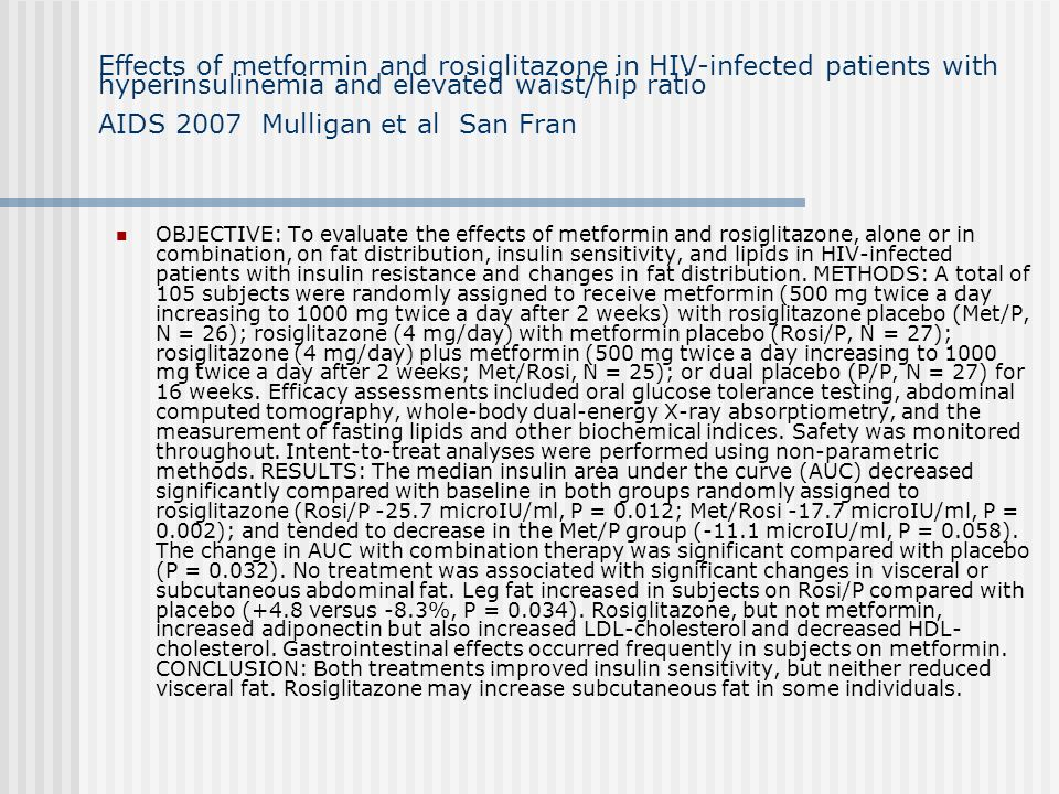Effects of metformin and rosiglitazone in HIV-infected patients with hyperinsulinemia and elevated waist/hip ratio AIDS 2007 Mulligan et al San Fran O