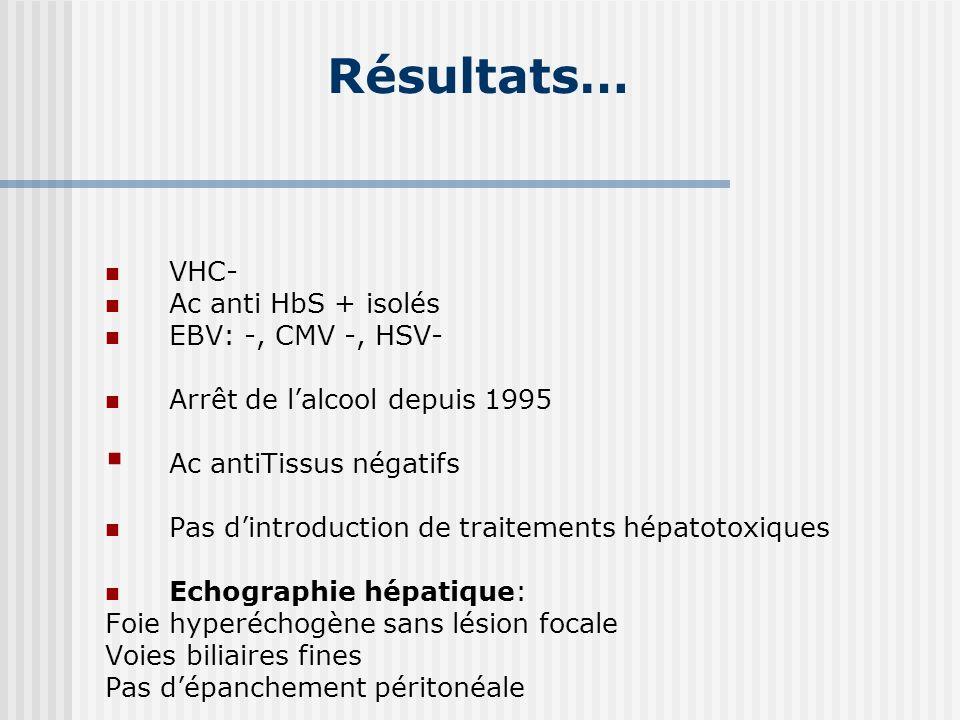 Résultats… VHC- Ac anti HbS + isolés EBV: -, CMV -, HSV- Arrêt de lalcool depuis 1995 Ac antiTissus négatifs Pas dintroduction de traitements hépatoto