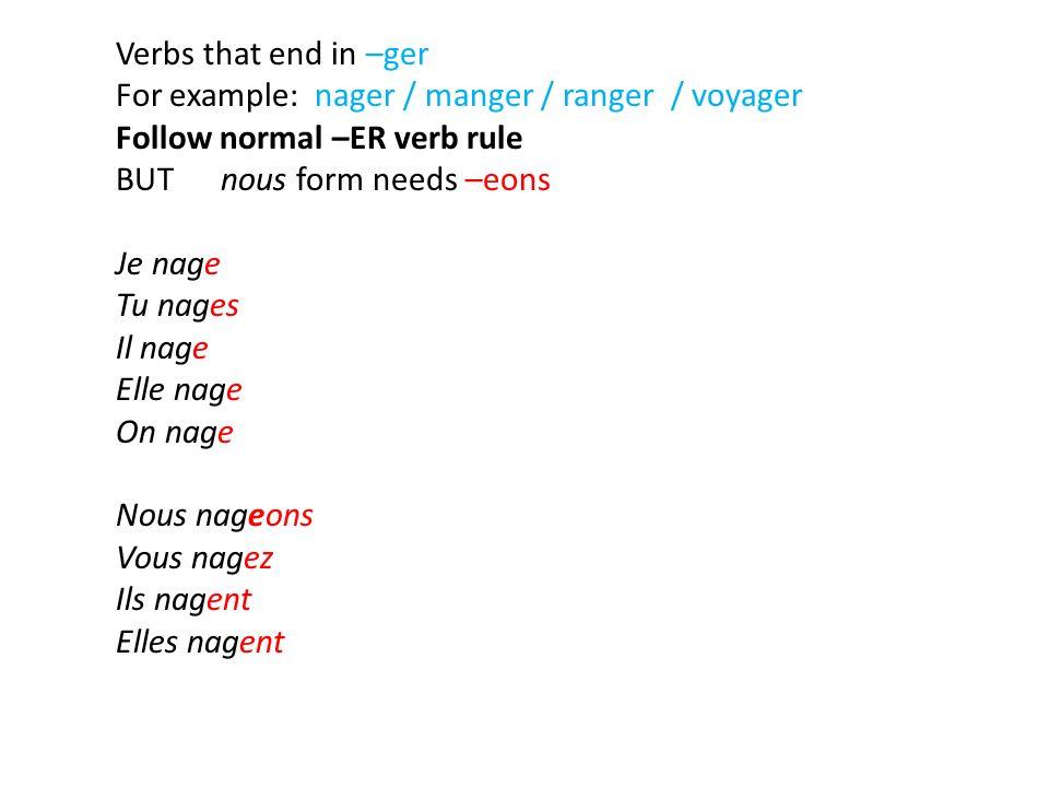 Verbs that end in –ger For example: nager / manger / ranger / voyager Follow normal –ER verb rule BUTnous form needs –eons Je nage Tu nages Il nage El