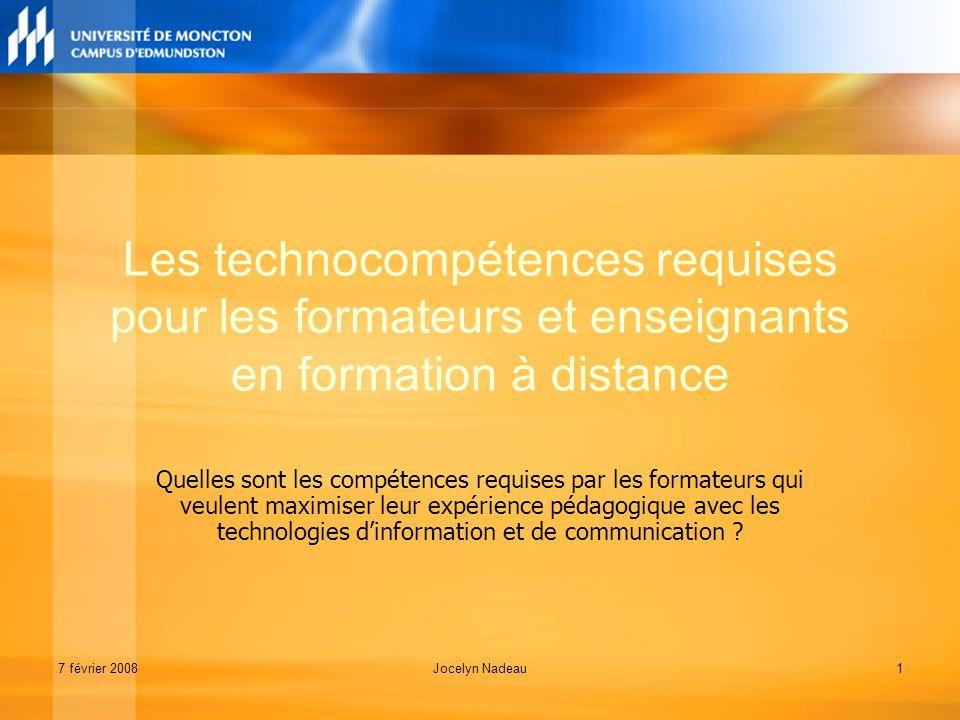 7 février 2008Jocelyn Nadeau1 Les technocompétences requises pour les formateurs et enseignants en formation à distance Quelles sont les compétences requises par les formateurs qui veulent maximiser leur expérience pédagogique avec les technologies dinformation et de communication