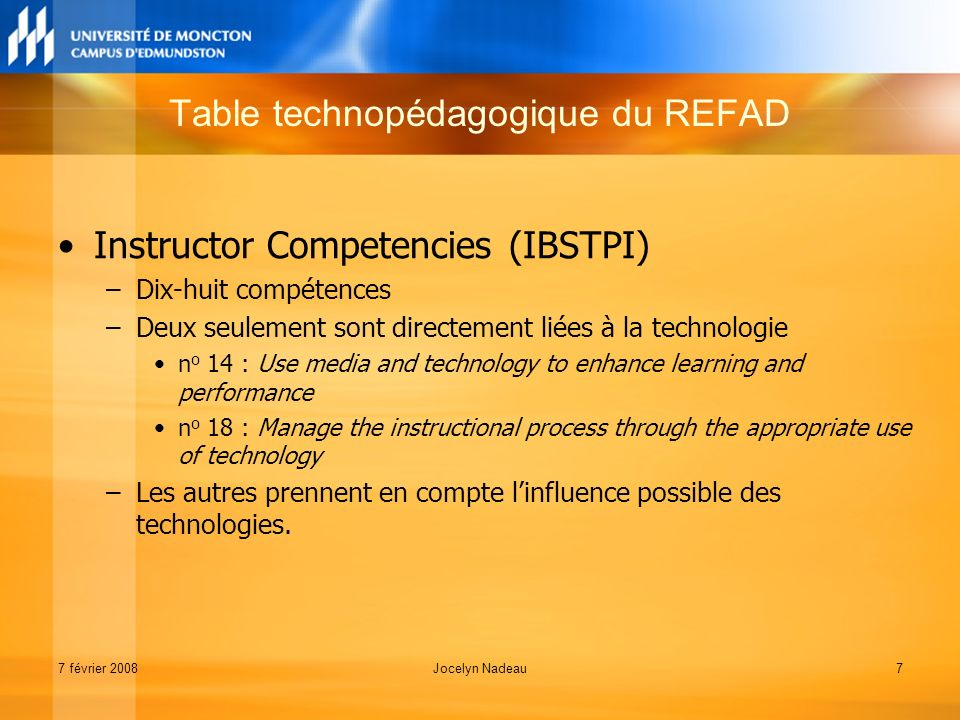 7 février 2008Jocelyn Nadeau7 Instructor Competencies (IBSTPI) –Dix-huit compétences –Deux seulement sont directement liées à la technologie n o 14 : Use media and technology to enhance learning and performance n o 18 : Manage the instructional process through the appropriate use of technology –Les autres prennent en compte linfluence possible des technologies.