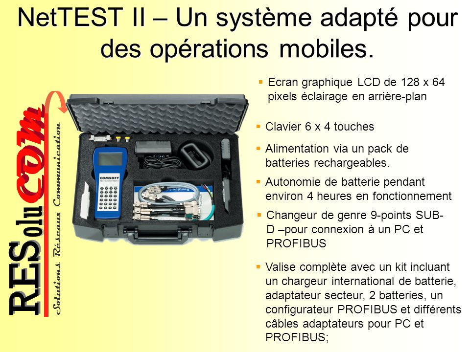 Solutions Réseaux Communication COM olu RES NetTEST II – Effectue les mesures détaillées au niveau physique de la ligne Détermine l Impedance longueur du câble ainsi que la de la ligne PROFIBUS sur laquelle il est connecté