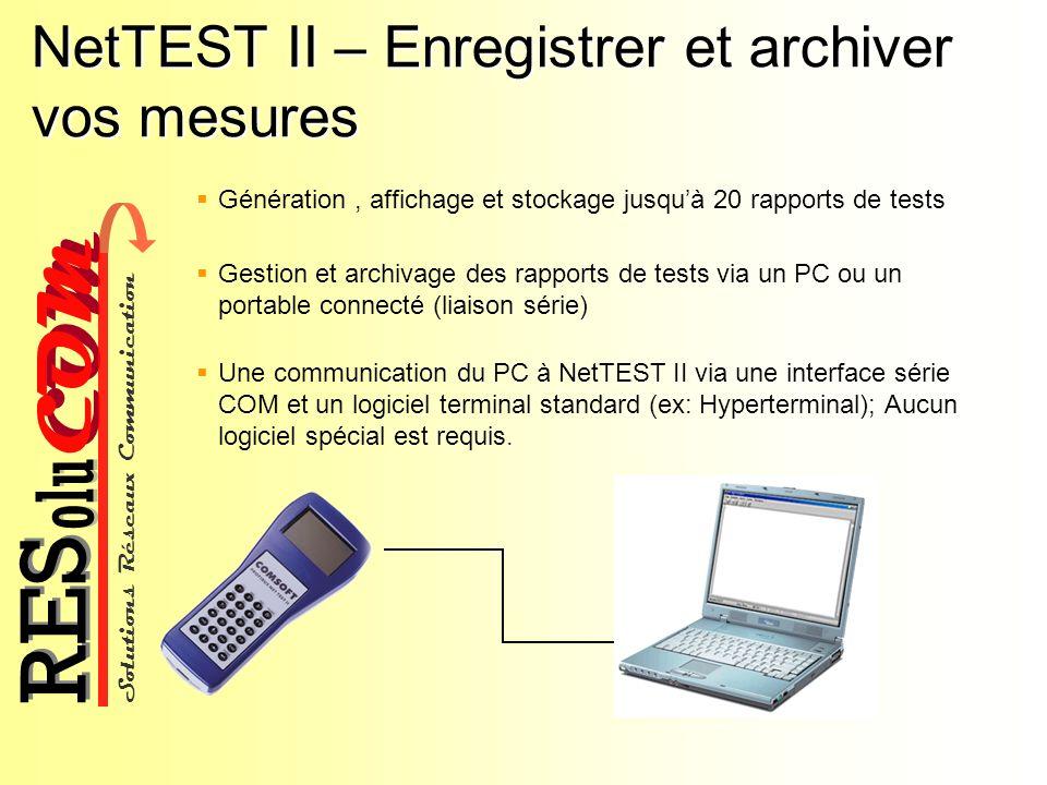 Solutions Réseaux Communication COM olu RES NetTEST II – Enregistrer et archiver vos mesures Génération, affichage et stockage jusquà 20 rapports de t