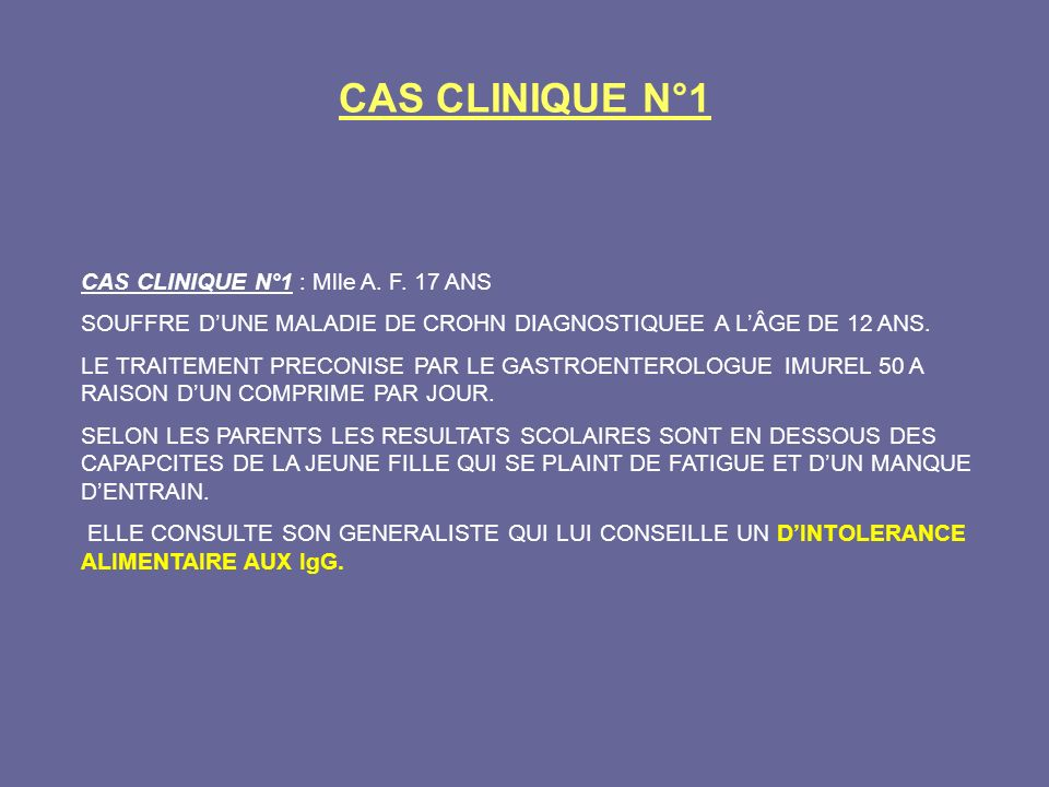 CAS CLINIQUE N°1 CAS CLINIQUE N°1 : Mlle A. F. 17 ANS SOUFFRE DUNE MALADIE DE CROHN DIAGNOSTIQUEE A LÂGE DE 12 ANS. LE TRAITEMENT PRECONISE PAR LE GAS