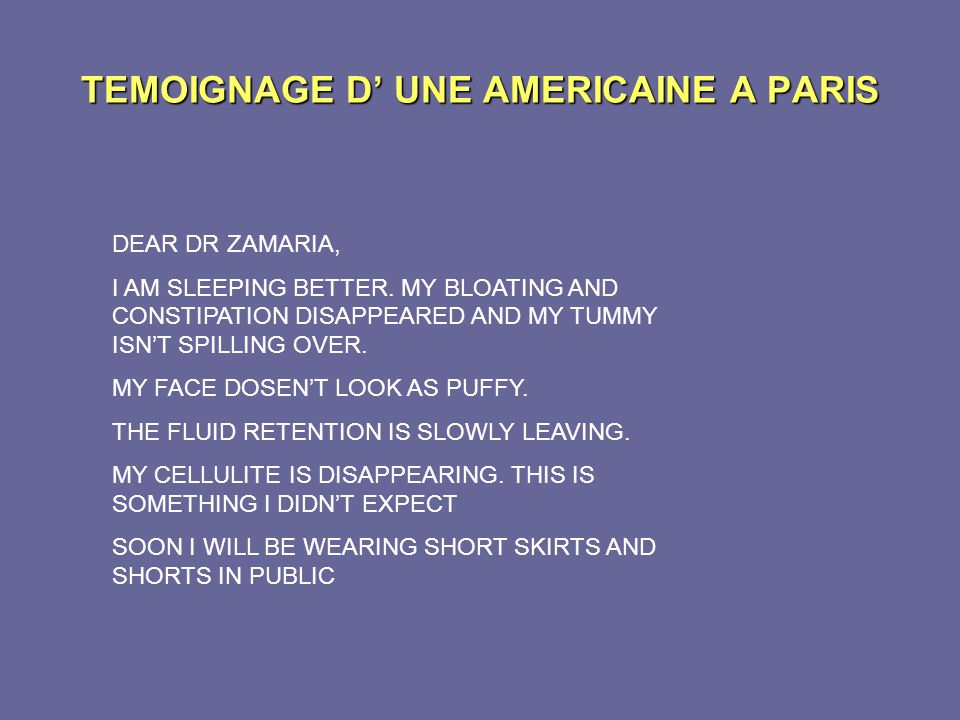 TEMOIGNAGE D UNE AMERICAINE A PARIS DEAR DR ZAMARIA, I AM SLEEPING BETTER. MY BLOATING AND CONSTIPATION DISAPPEARED AND MY TUMMY ISNT SPILLING OVER. M