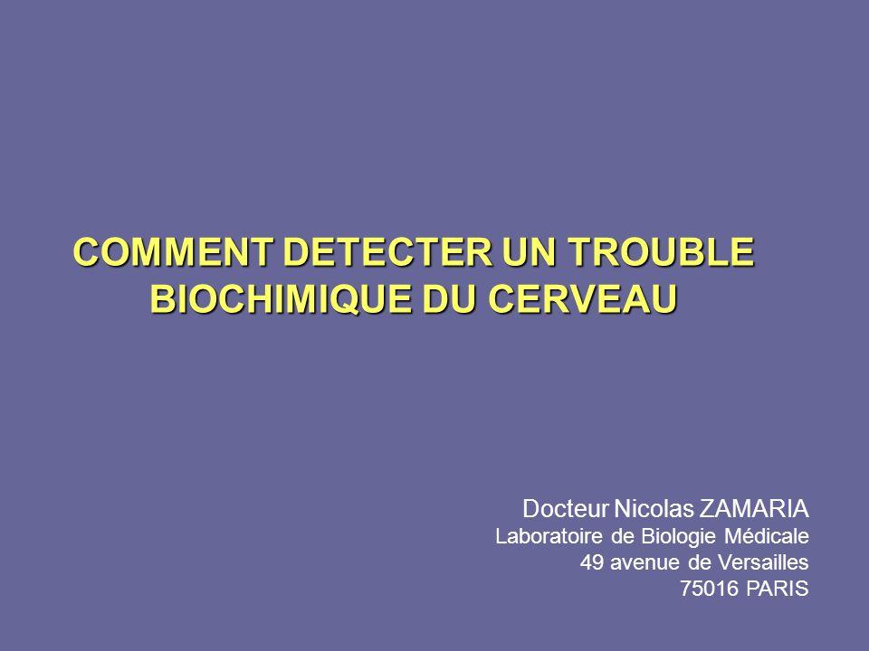 COMMENT DETECTER UN TROUBLE BIOCHIMIQUE DU CERVEAU Docteur Nicolas ZAMARIA Laboratoire de Biologie Médicale 49 avenue de Versailles 75016 PARIS
