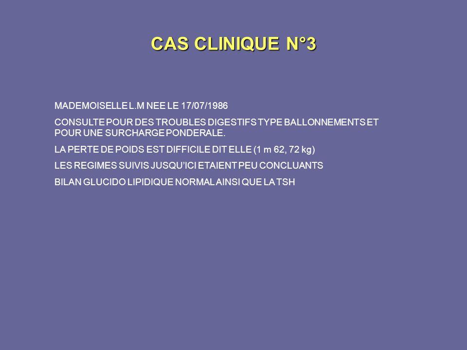 CAS CLINIQUE N°3 MADEMOISELLE L.M NEE LE 17/07/1986 CONSULTE POUR DES TROUBLES DIGESTIFS TYPE BALLONNEMENTS ET POUR UNE SURCHARGE PONDERALE. LA PERTE