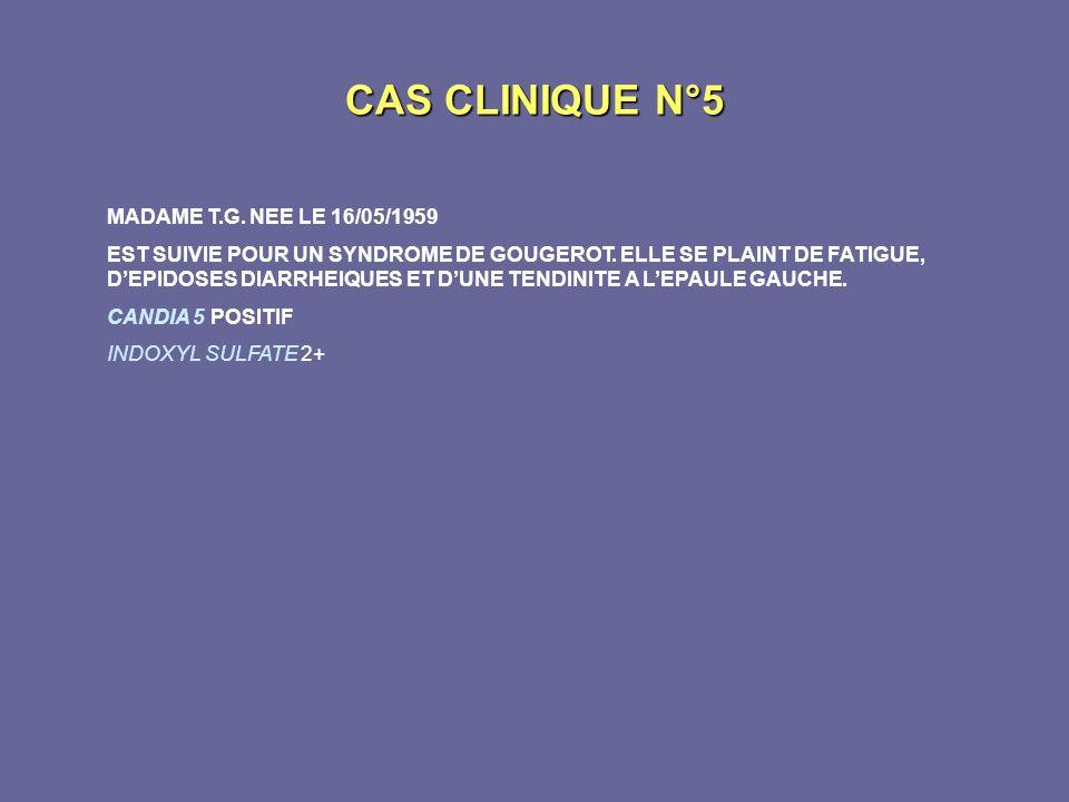 CAS CLINIQUE N°5 MADAME T.G. NEE LE 16/05/1959 EST SUIVIE POUR UN SYNDROME DE GOUGEROT. ELLE SE PLAINT DE FATIGUE, DEPIDOSES DIARRHEIQUES ET DUNE TEND