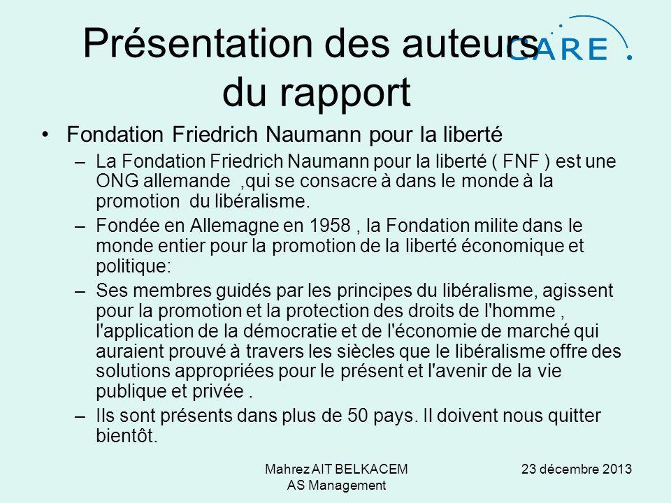 23 décembre 2013Mahrez AIT BELKACEM AS Management Présentation des auteurs du rapport Fondation Friedrich Naumann pour la liberté –La Fondation Friedrich Naumann pour la liberté ( FNF ) est une ONG allemande,qui se consacre à dans le monde à la promotion du libéralisme.