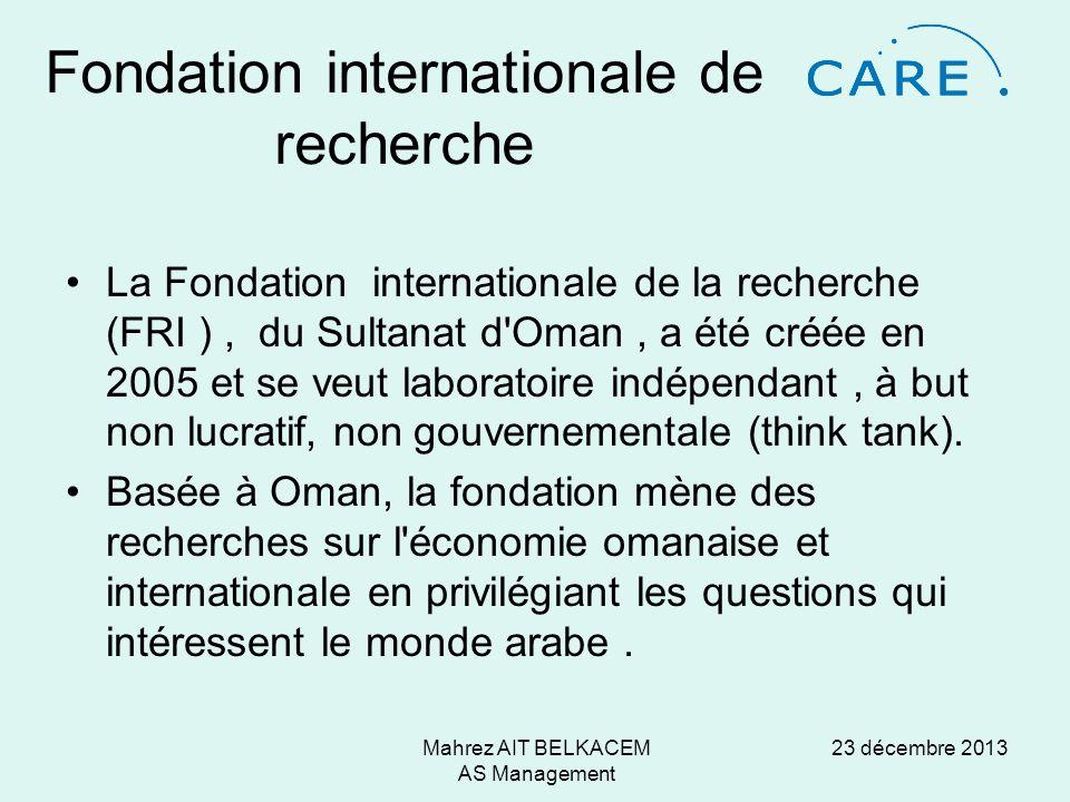 23 décembre 2013Mahrez AIT BELKACEM AS Management Fondation internationale de recherche La Fondation internationale de la recherche (FRI ), du Sultanat d Oman, a été créée en 2005 et se veut laboratoire indépendant, à but non lucratif, non gouvernementale (think tank).