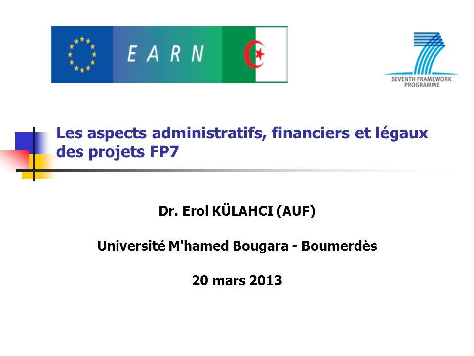 Les aspects administratifs, financiers et légaux des projets FP7 Dr. Erol KÜLAHCI (AUF) Université M'hamed Bougara - Boumerdès 20 mars 2013