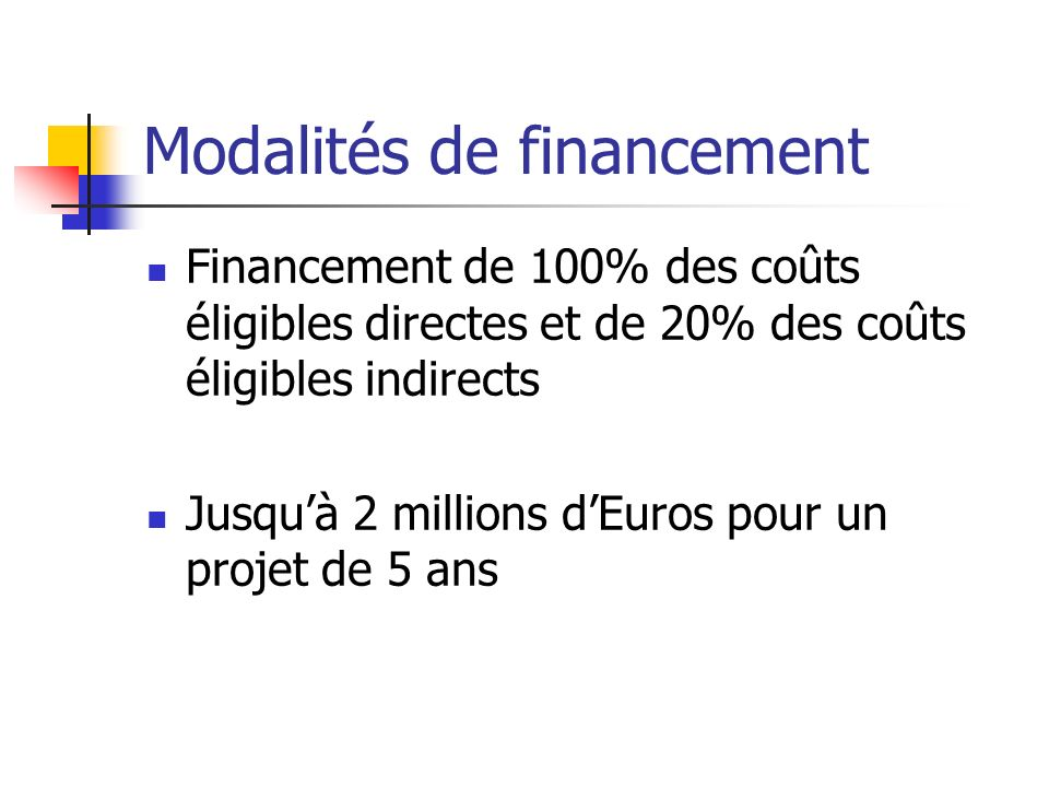 Modalités de financement Financement de 100% des coûts éligibles directes et de 20% des coûts éligibles indirects Jusquà 2 millions dEuros pour un pro