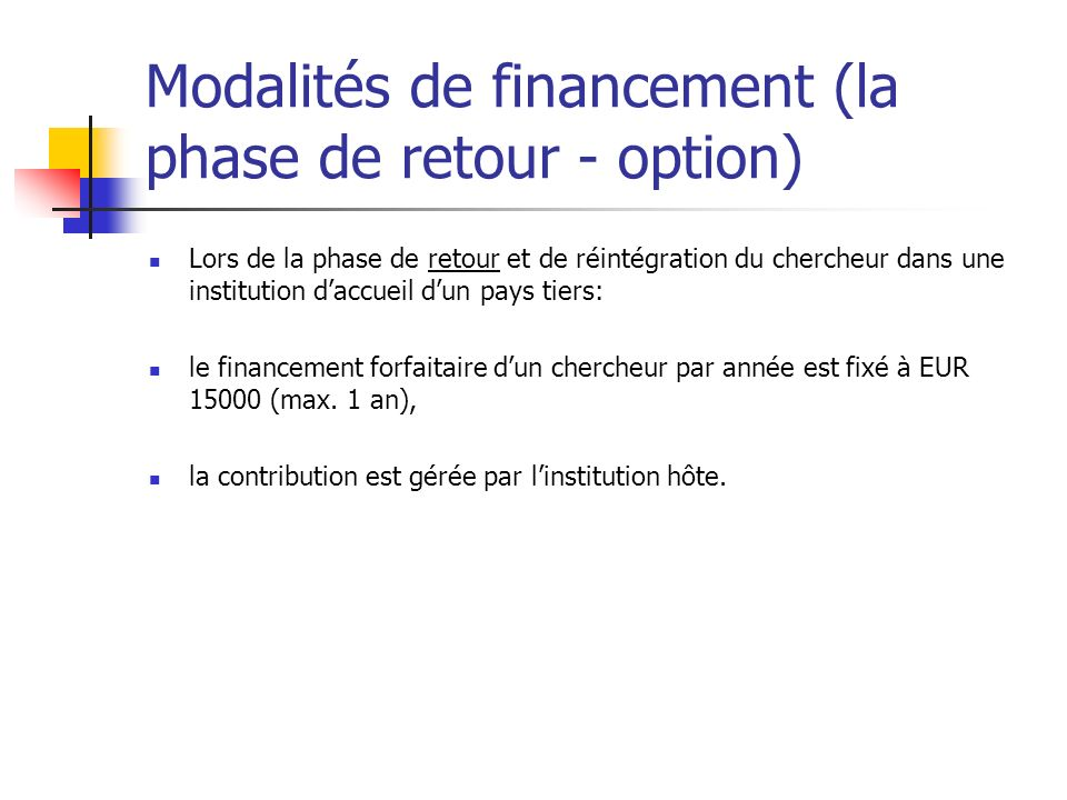 Modalités de financement (la phase de retour - option) Lors de la phase de retour et de réintégration du chercheur dans une institution daccueil dun p
