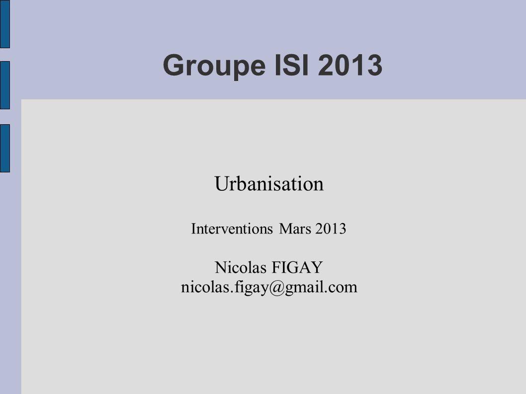 Groupe ISI 2013 Urbanisation Interventions Mars 2013 Nicolas FIGAY nicolas.figay@gmail.com